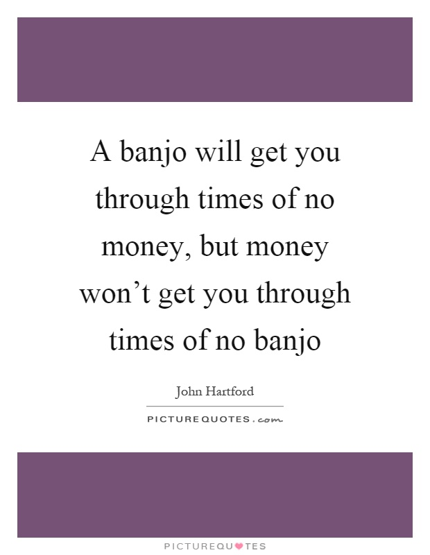 A banjo will get you through times of no money, but money won't get you through times of no banjo Picture Quote #1