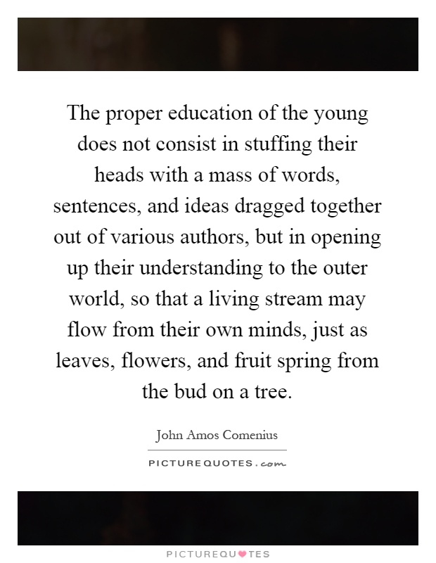 The proper education of the young does not consist in stuffing their heads with a mass of words, sentences, and ideas dragged together out of various authors, but in opening up their understanding to the outer world, so that a living stream may flow from their own minds, just as leaves, flowers, and fruit spring from the bud on a tree Picture Quote #1