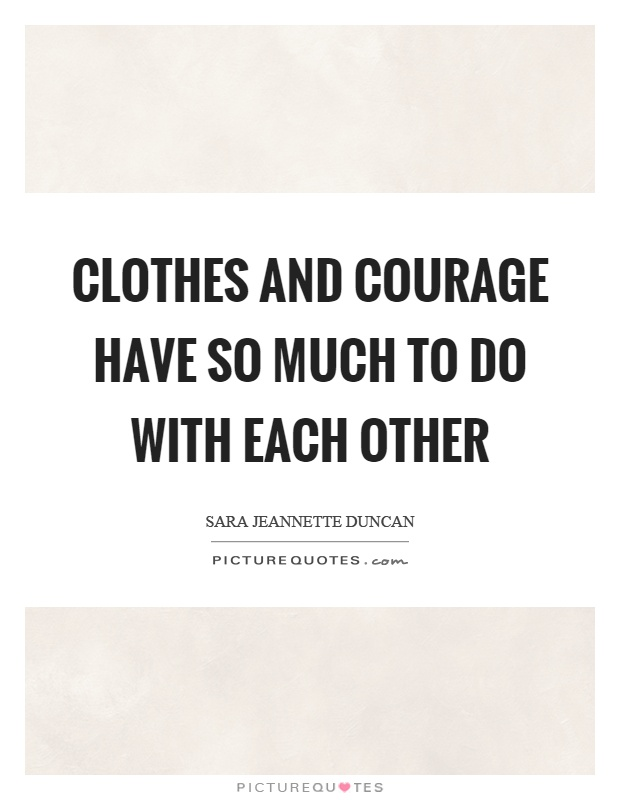 Clothes and courage have so much to do with each other Picture Quote #1