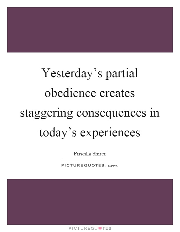 Yesterday's partial obedience creates staggering consequences in today's experiences Picture Quote #1