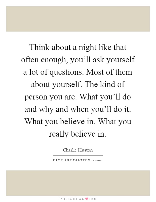 Think about a night like that often enough, you'll ask yourself a lot of questions. Most of them about yourself. The kind of person you are. What you'll do and why and when you'll do it. What you believe in. What you really believe in Picture Quote #1