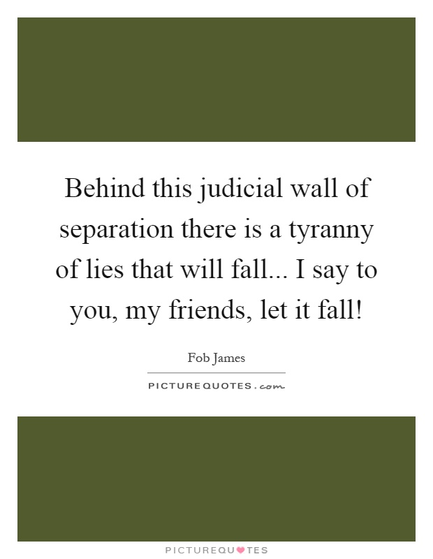 Behind this judicial wall of separation there is a tyranny of lies that will fall... I say to you, my friends, let it fall! Picture Quote #1