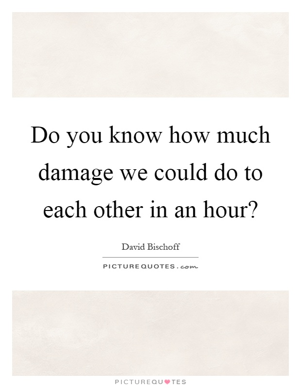 Do you know how much damage we could do to each other in an hour? Picture Quote #1