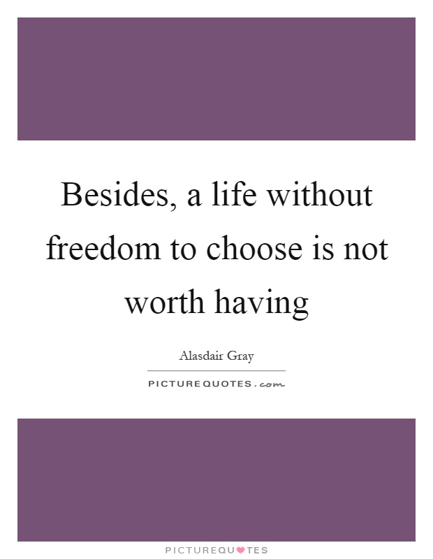 Besides, a life without freedom to choose is not worth having Picture Quote #1