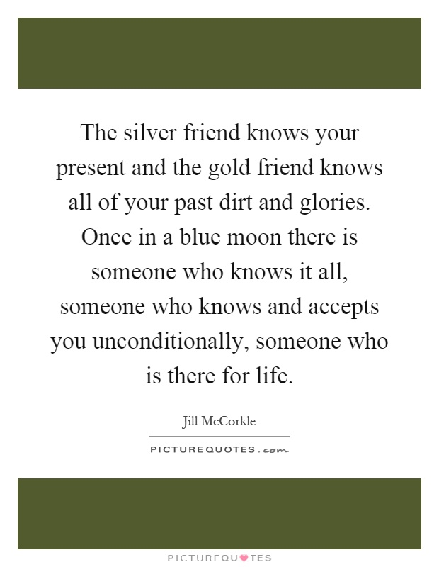 The silver friend knows your present and the gold friend knows all of your past dirt and glories. Once in a blue moon there is someone who knows it all, someone who knows and accepts you unconditionally, someone who is there for life Picture Quote #1