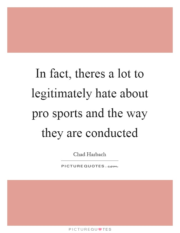 In fact, theres a lot to legitimately hate about pro sports and the way they are conducted Picture Quote #1