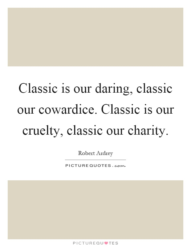 Classic is our daring, classic our cowardice. Classic is our cruelty, classic our charity Picture Quote #1