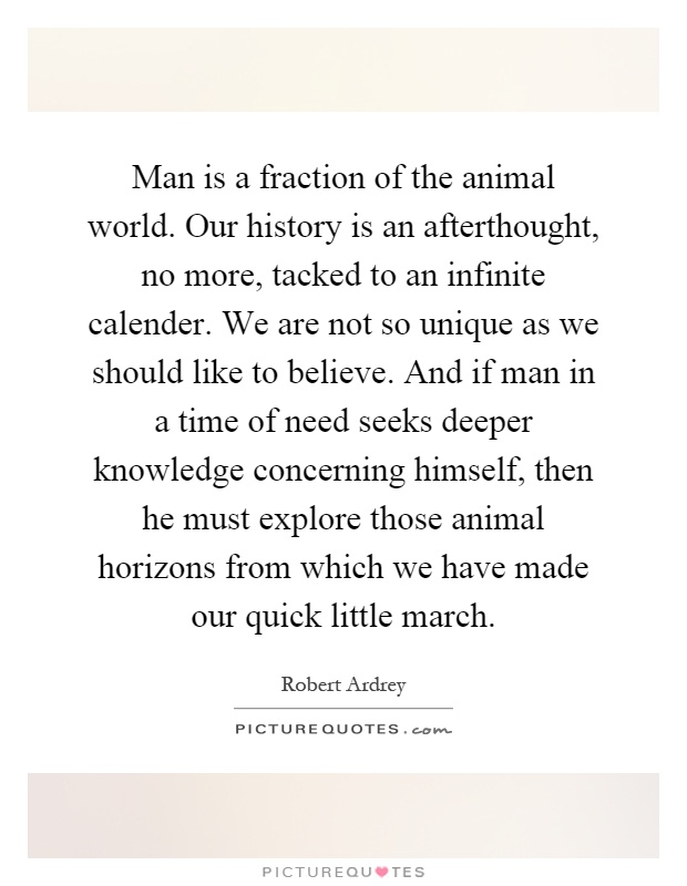 Man is a fraction of the animal world. Our history is an afterthought, no more, tacked to an infinite calender. We are not so unique as we should like to believe. And if man in a time of need seeks deeper knowledge concerning himself, then he must explore those animal horizons from which we have made our quick little march Picture Quote #1