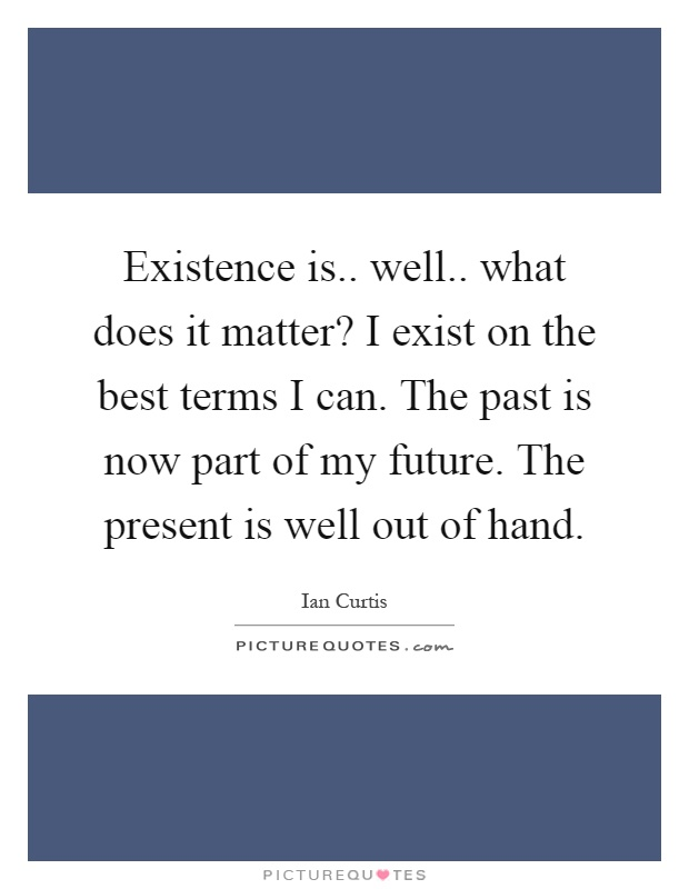 Existence is.. well.. what does it matter? I exist on the best terms I can. The past is now part of my future. The present is well out of hand Picture Quote #1