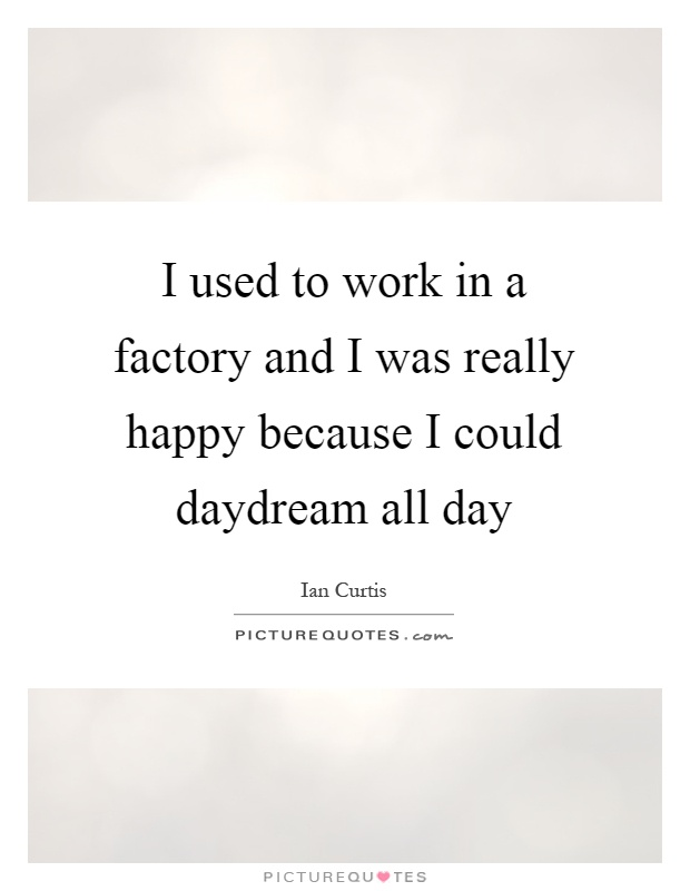 I used to work in a factory and I was really happy because I could daydream all day Picture Quote #1