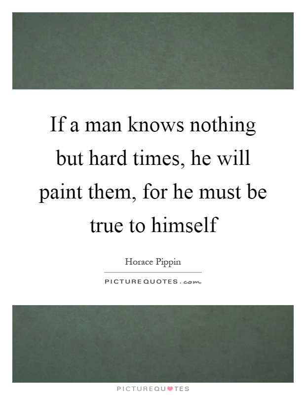 If a man knows nothing but hard times, he will paint them, for he must be true to himself Picture Quote #1