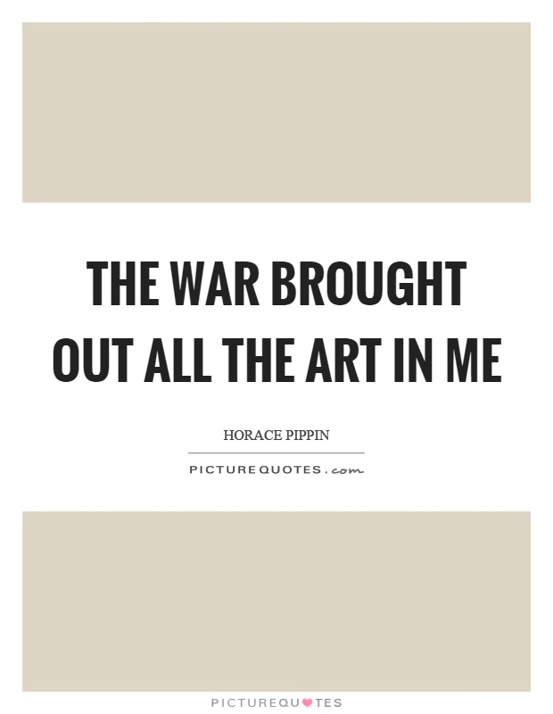 The war brought out all the art in me Picture Quote #1