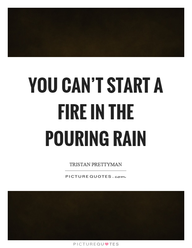 You can't start a fire in the pouring rain Picture Quote #1