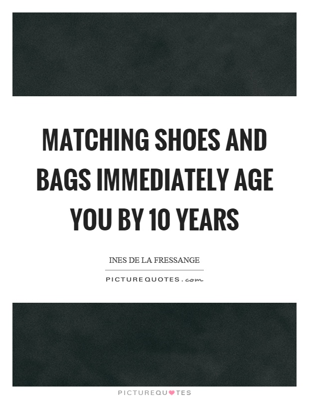 Matching shoes and bags immediately age you by 10 years Picture Quote #1