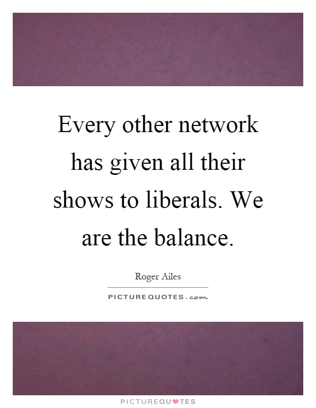 Every other network has given all their shows to liberals. We are the balance Picture Quote #1