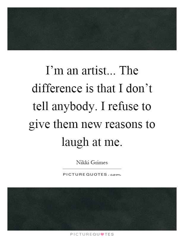 I'm an artist... The difference is that I don't tell anybody. I refuse to give them new reasons to laugh at me Picture Quote #1