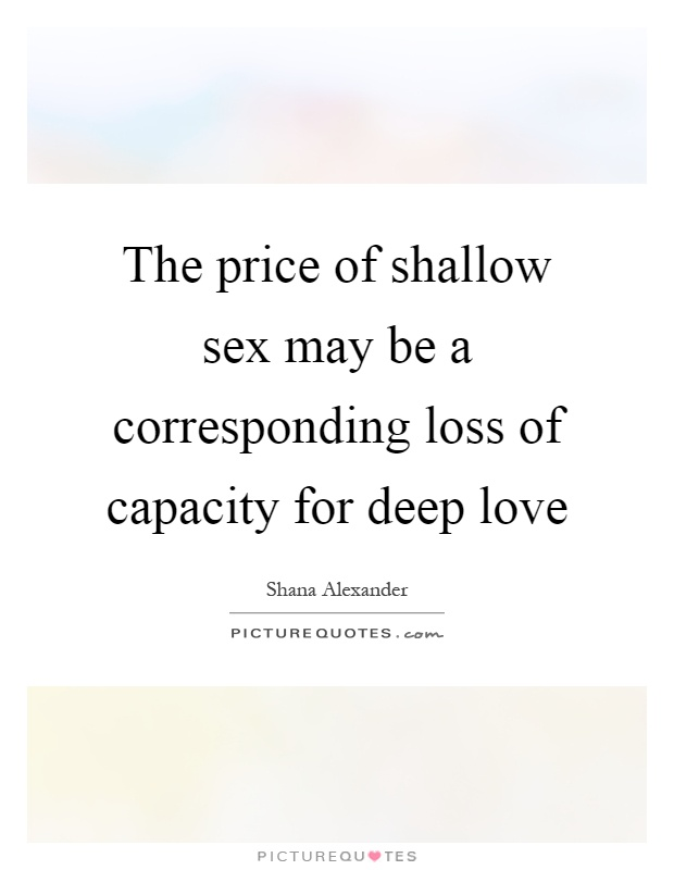 The price of shallow sex may be a corresponding loss of capacity for deep love Picture Quote #1