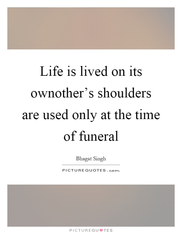 Life is lived on its ownother's shoulders are used only at the time of funeral Picture Quote #1