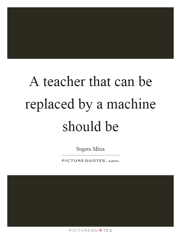 A teacher that can be replaced by a machine should be Picture Quote #1