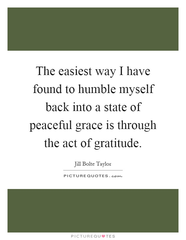 The easiest way I have found to humble myself back into a state of peaceful grace is through the act of gratitude Picture Quote #1