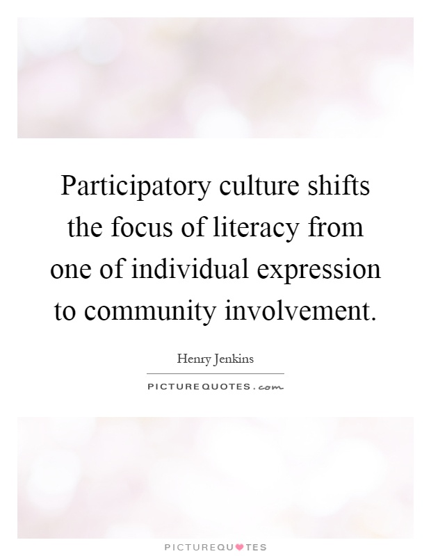 Participatory culture shifts the focus of literacy from one of individual expression to community involvement Picture Quote #1