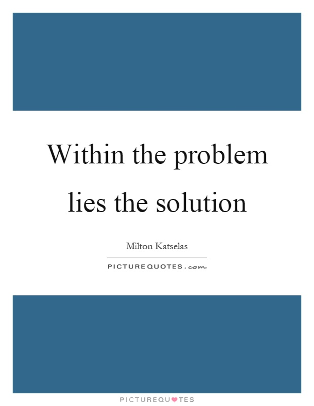 Within the problem lies the solution Picture Quote #1