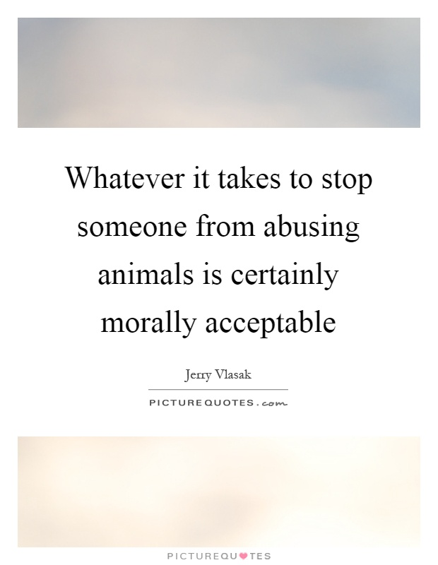 Whatever it takes to stop someone from abusing animals is certainly morally acceptable Picture Quote #1