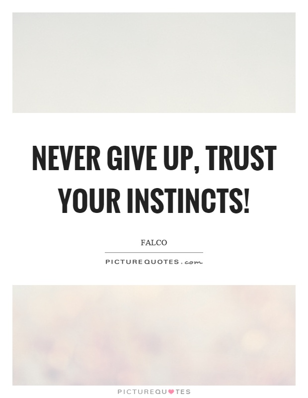 Never give up, trust your instincts! Picture Quote #1