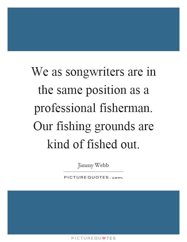 We as songwriters are in the same position as a professional fisherman. Our fishing grounds are kind of fished out Picture Quote #1