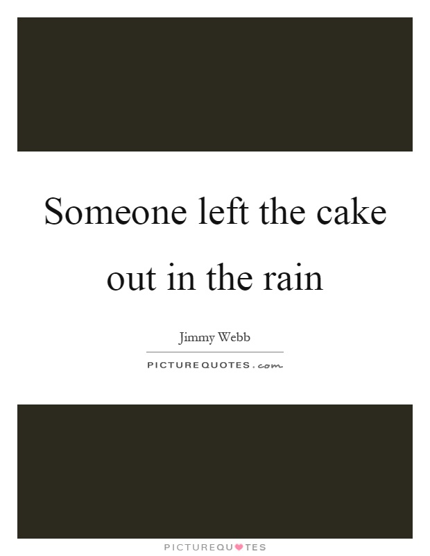 Someone left the cake out in the rain Picture Quote #1