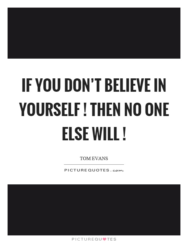 If you don't believe in yourself! then no one else will! Picture Quote #1