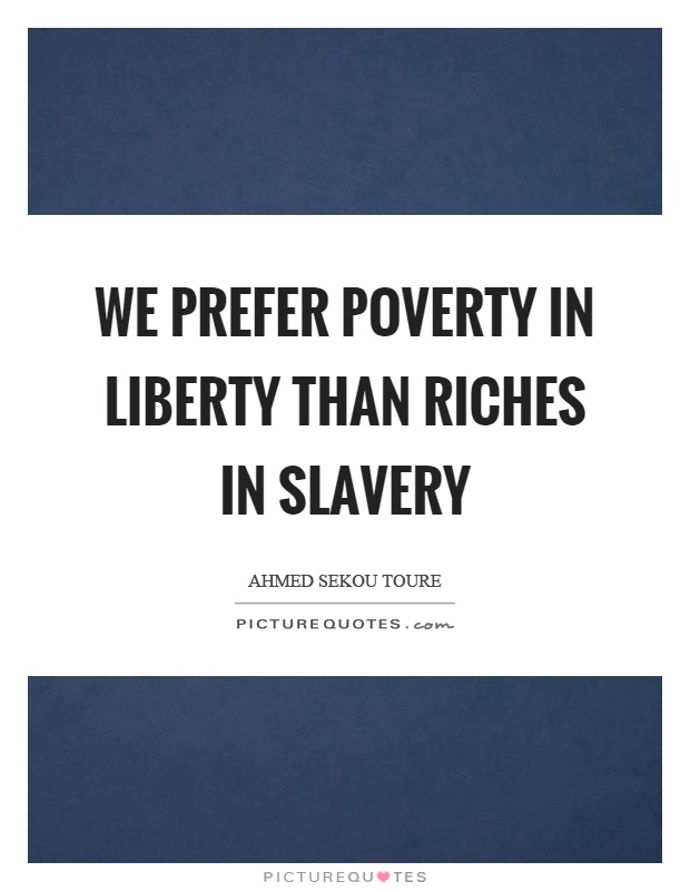 We prefer poverty in liberty than riches in slavery Picture Quote #1