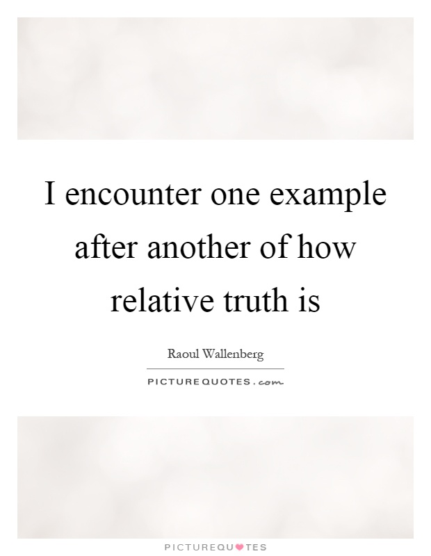 I encounter one example after another of how relative truth is Picture Quote #1