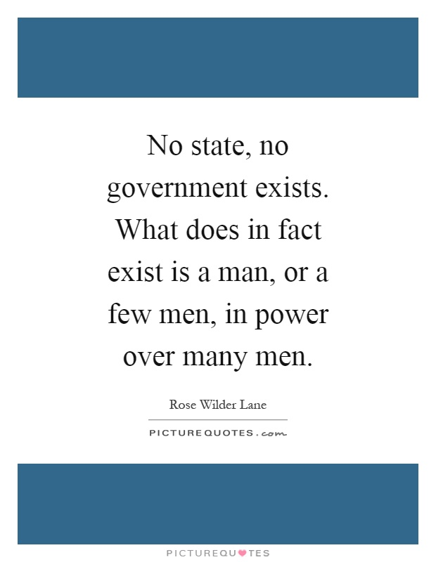 No state, no government exists. What does in fact exist is a man, or a few men, in power over many men Picture Quote #1