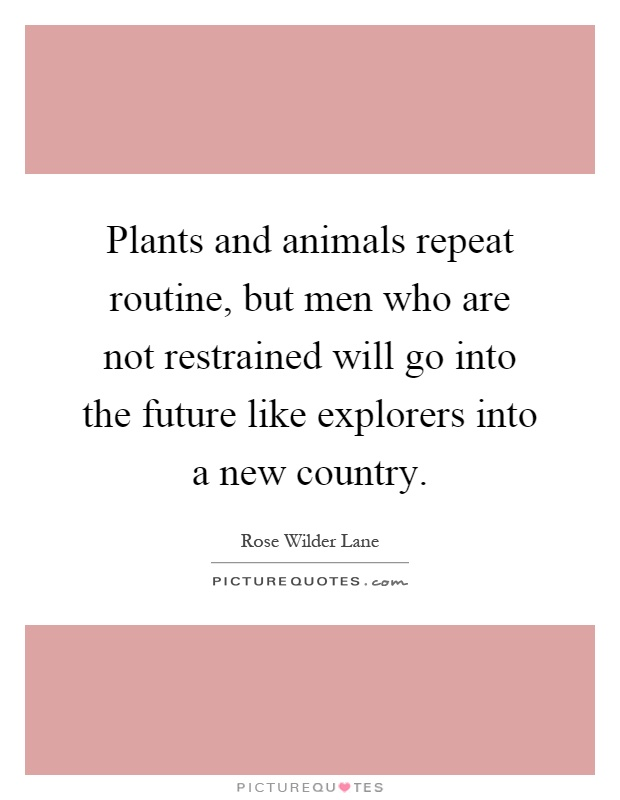Plants and animals repeat routine, but men who are not restrained will go into the future like explorers into a new country Picture Quote #1