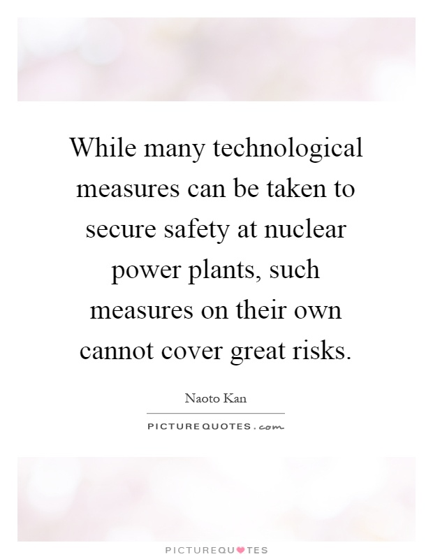 While many technological measures can be taken to secure safety at nuclear power plants, such measures on their own cannot cover great risks Picture Quote #1