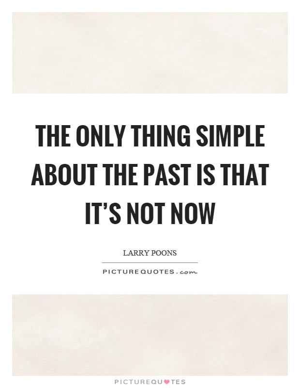 The only thing simple about the past is that it's not now Picture Quote #1