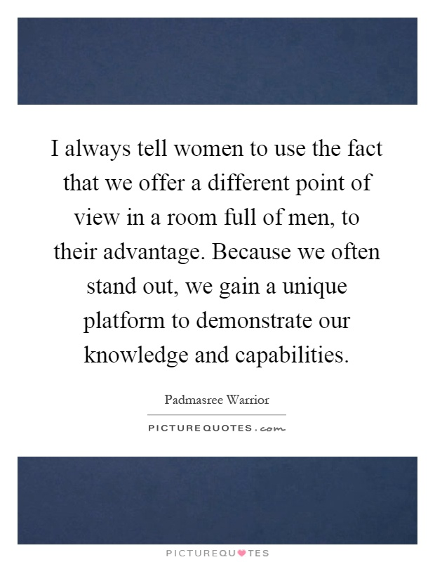 I always tell women to use the fact that we offer a different point of view in a room full of men, to their advantage. Because we often stand out, we gain a unique platform to demonstrate our knowledge and capabilities Picture Quote #1