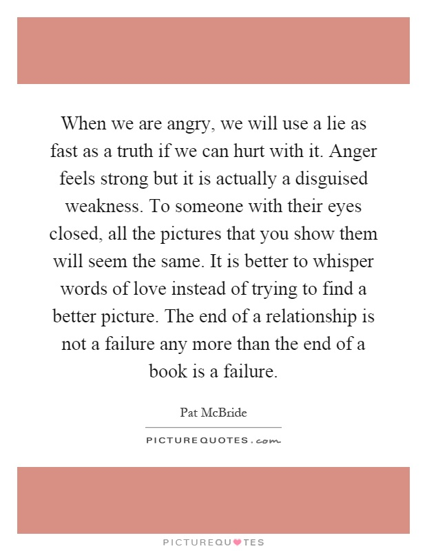 When we are angry, we will use a lie as fast as a truth if we can hurt with it. Anger feels strong but it is actually a disguised weakness. To someone with their eyes closed, all the pictures that you show them will seem the same. It is better to whisper words of love instead of trying to find a better picture. The end of a relationship is not a failure any more than the end of a book is a failure Picture Quote #1