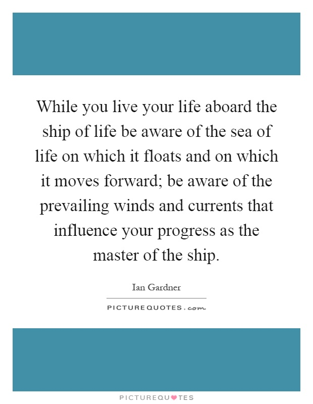 While you live your life aboard the ship of life be aware of the sea of life on which it floats and on which it moves forward; be aware of the prevailing winds and currents that influence your progress as the master of the ship Picture Quote #1
