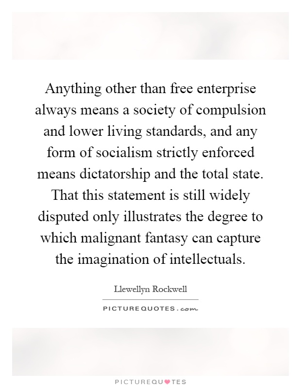 Anything other than free enterprise always means a society of compulsion and lower living standards, and any form of socialism strictly enforced means dictatorship and the total state. That this statement is still widely disputed only illustrates the degree to which malignant fantasy can capture the imagination of intellectuals Picture Quote #1