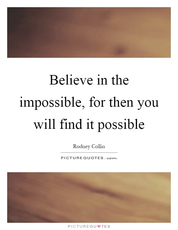 Believe in the impossible, for then you will find it possible Picture Quote #1
