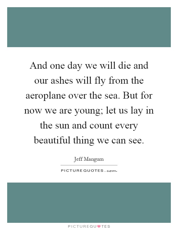 And one day we will die and our ashes will fly from the aeroplane over the sea. But for now we are young; let us lay in the sun and count every beautiful thing we can see Picture Quote #1