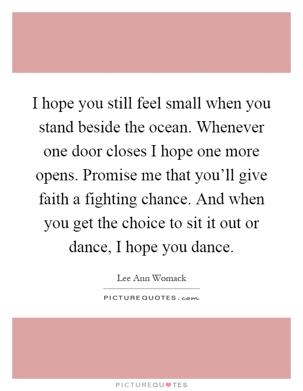 I hope you still feel small when you stand beside the ocean. Whenever one door closes I hope one more opens. Promise me that you'll give faith a fighting chance. And when you get the choice to sit it out or dance, I hope you dance Picture Quote #1
