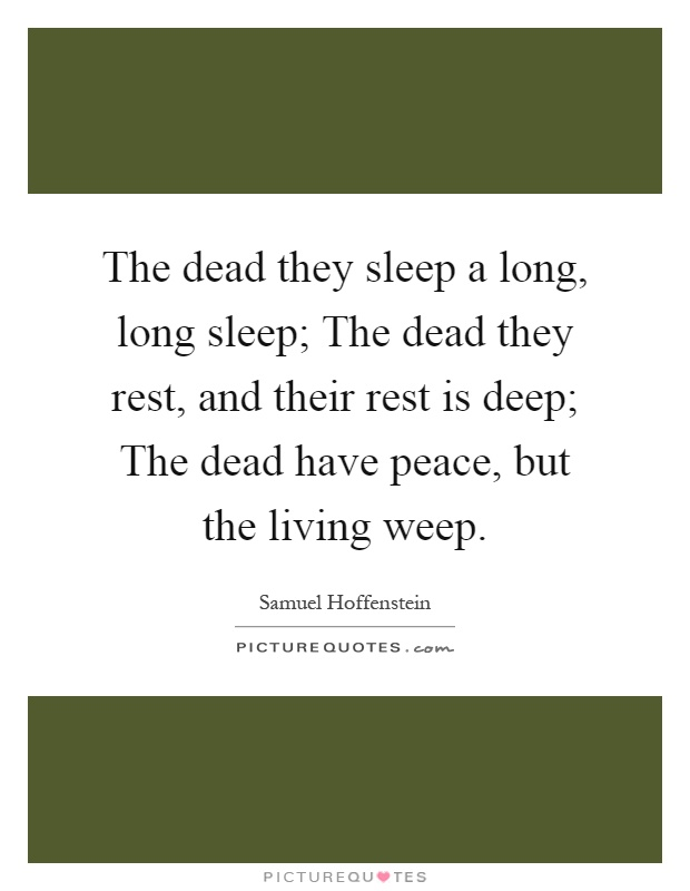 The dead they sleep a long, long sleep; The dead they rest, and their rest is deep; The dead have peace, but the living weep Picture Quote #1