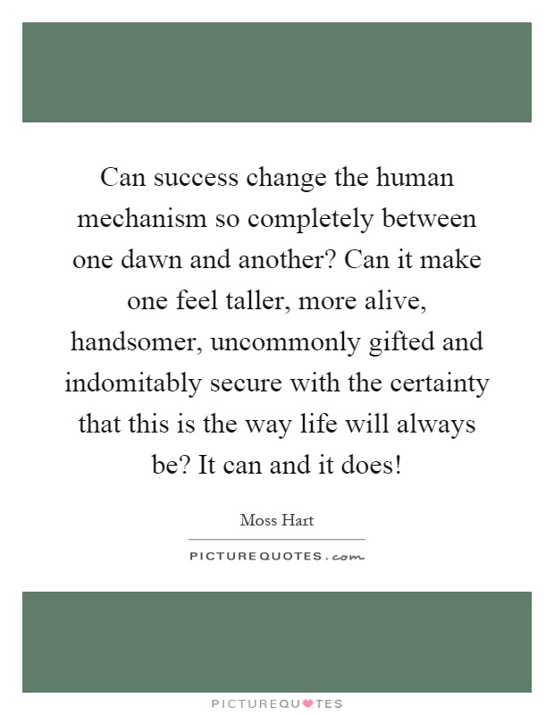 Can success change the human mechanism so completely between one dawn and another? Can it make one feel taller, more alive, handsomer, uncommonly gifted and indomitably secure with the certainty that this is the way life will always be? It can and it does! Picture Quote #1
