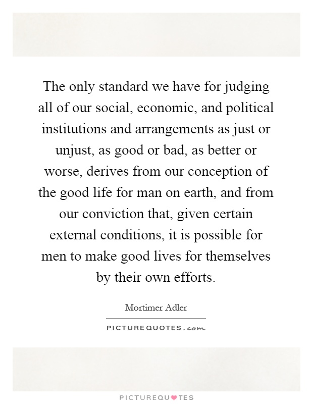 The only standard we have for judging all of our social, economic, and political institutions and arrangements as just or unjust, as good or bad, as better or worse, derives from our conception of the good life for man on earth, and from our conviction that, given certain external conditions, it is possible for men to make good lives for themselves by their own efforts Picture Quote #1