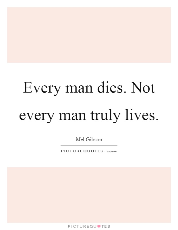 Every man dies. Not every man truly lives | Picture Quotes