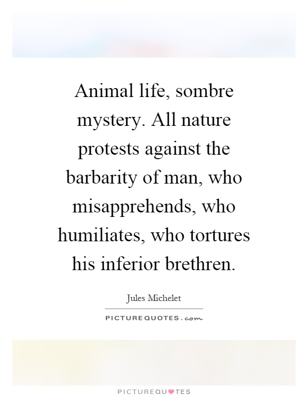 Animal life, sombre mystery. All nature protests against the barbarity of man, who misapprehends, who humiliates, who tortures his inferior brethren Picture Quote #1