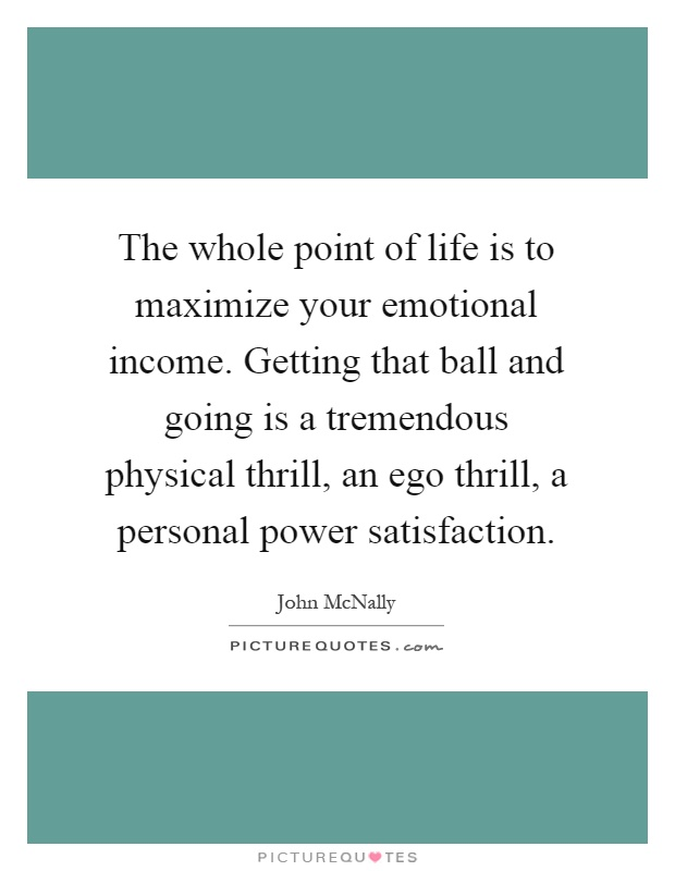 The whole point of life is to maximize your emotional income. Getting that ball and going is a tremendous physical thrill, an ego thrill, a personal power satisfaction Picture Quote #1